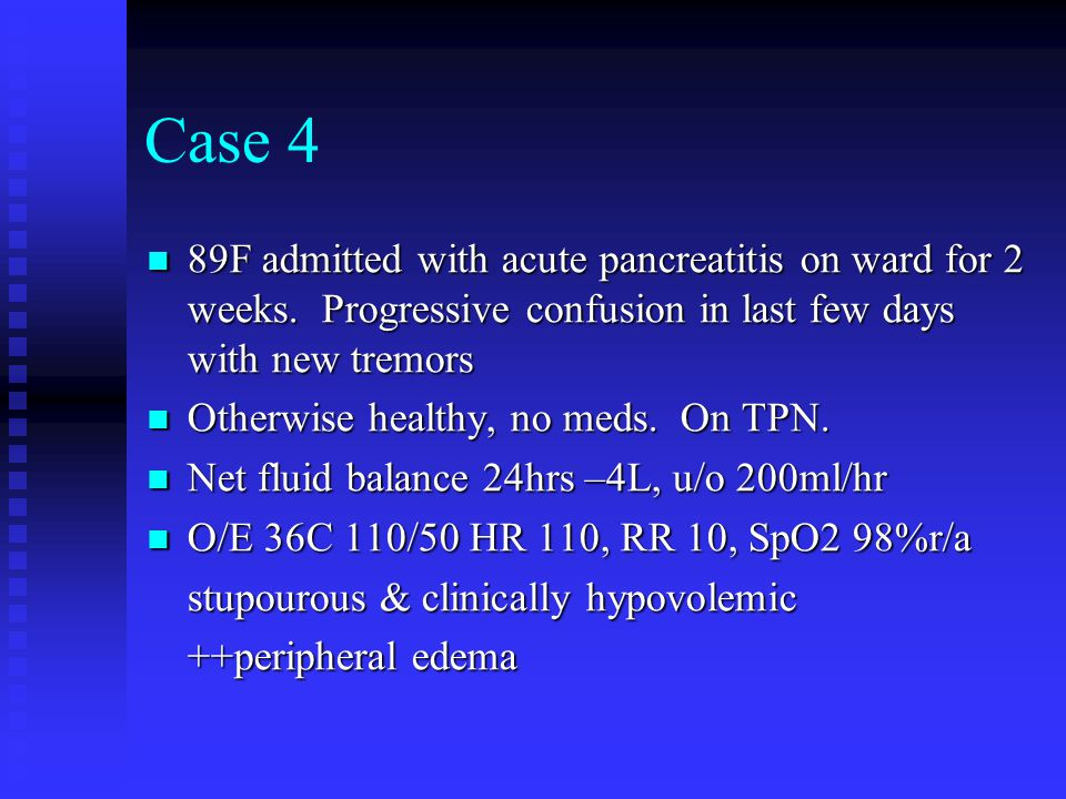 Case 4 89F admitted with acute pancreatitis on ward for 2 weeks. Progressive confusion in last few days with new tremors.