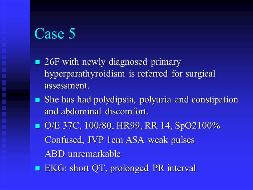 Case 5 26F with newly diagnosed primary hyperparathyroidism is referred for surgical assessment.