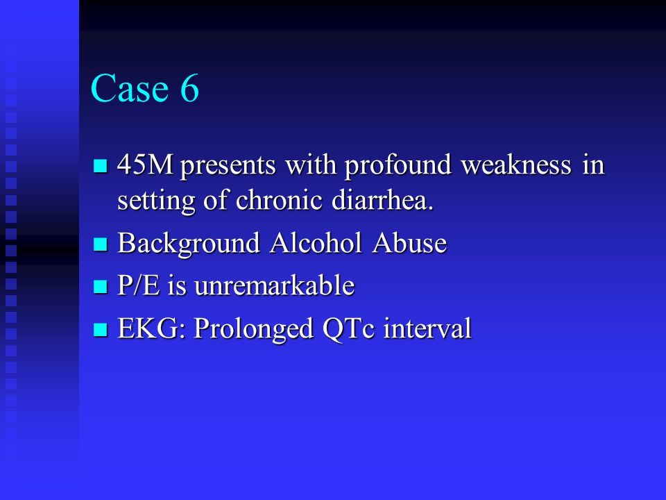 Case 6 45M presents with profound weakness in setting of chronic diarrhea. Background Alcohol Abuse.