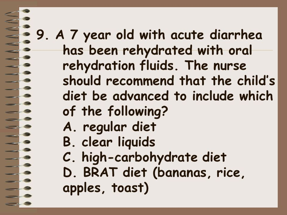 9. A 7 year old with acute diarrhea has been rehydrated with oral rehydration fluids.
