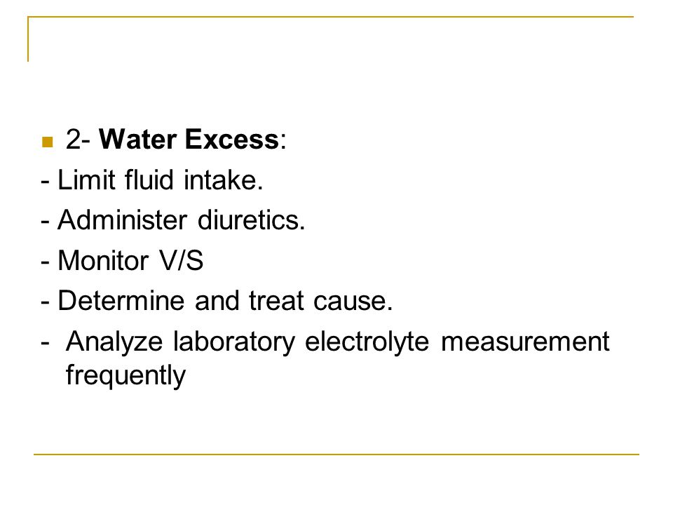 2- Water Excess: - Limit fluid intake. - Administer diuretics. - Monitor V/S. - Determine and treat cause.
