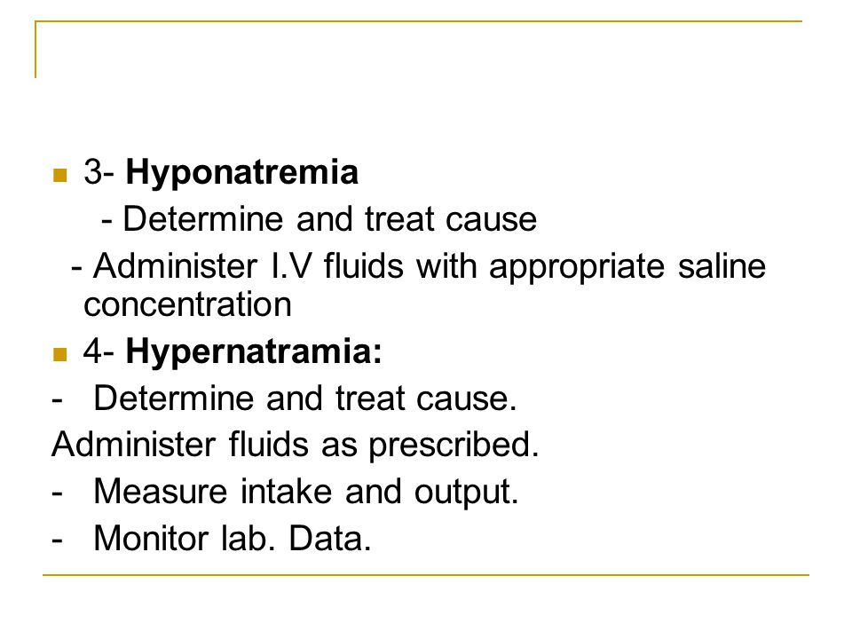 3- Hyponatremia - Determine and treat cause. - Administer I.V fluids with appropriate saline concentration.