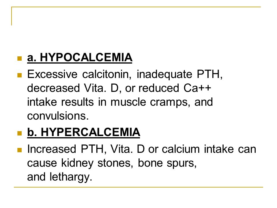a. HYPOCALCEMIA Excessive calcitonin, inadequate PTH, decreased Vita. D, or reduced Ca++ intake results in muscle cramps, and convulsions.