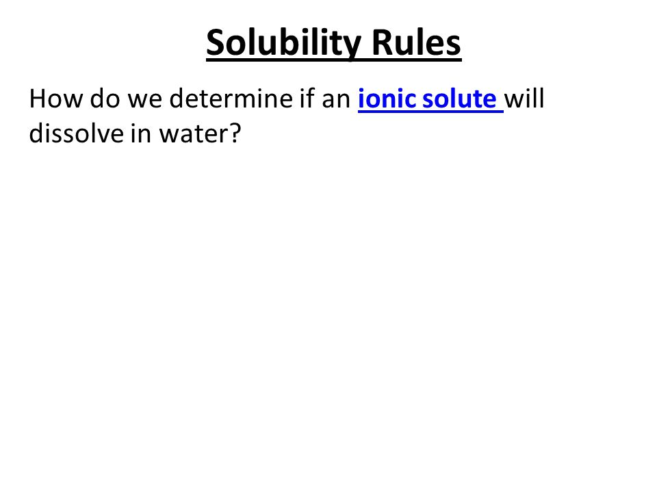 Solubility Rules How do we determine if an ionic solute will dissolve in water