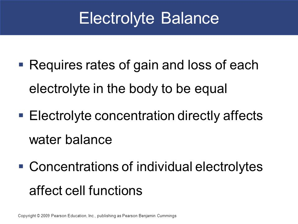 Electrolyte Balance Requires rates of gain and loss of each electrolyte in the body to be equal.