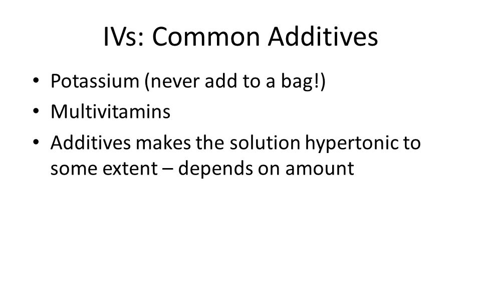 IVs: Common Additives Potassium (never add to a bag!) Multivitamins