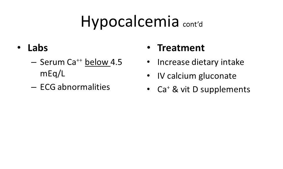 Hypocalcemia cont'd Labs Treatment Serum Ca++ below 4.5 mEq/L