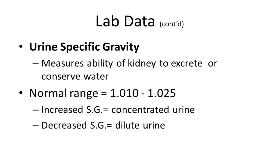 Lab Data (cont'd) Urine Specific Gravity Normal range = 1.010 - 1.025
