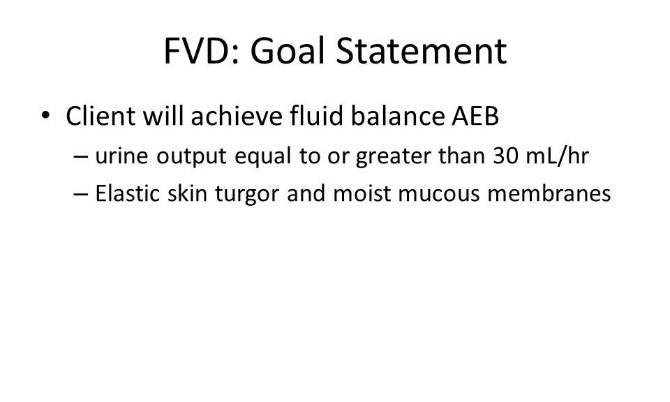 FVD: Goal Statement Client will achieve fluid balance AEB