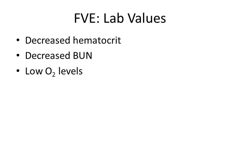 FVE: Lab Values Decreased hematocrit Decreased BUN Low O2 levels