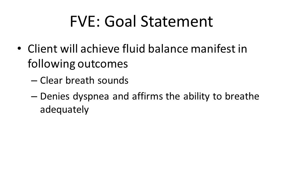 FVE: Goal Statement Client will achieve fluid balance manifest in following outcomes. Clear breath sounds.
