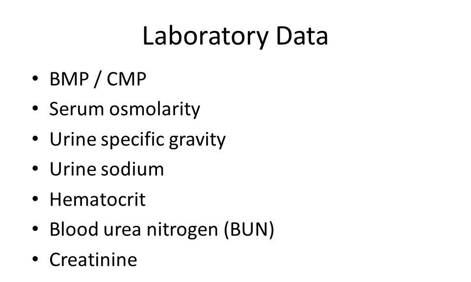 Laboratory Data BMP / CMP Serum osmolarity Urine specific gravity