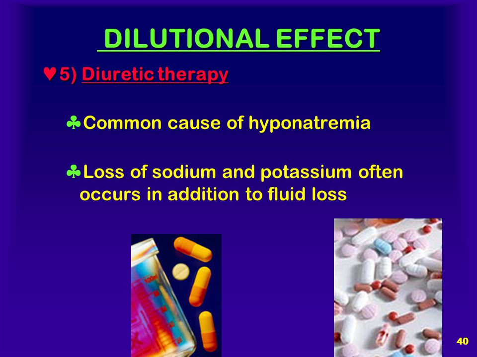 DILUTIONAL EFFECT 5) Diuretic therapy Common cause of hyponatremia