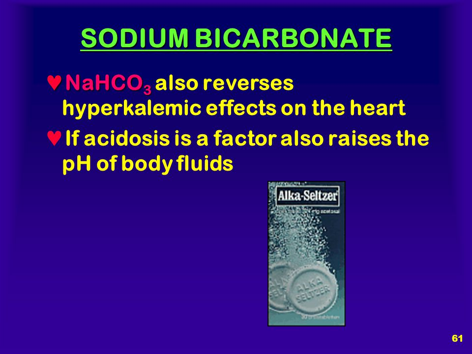 SODIUM BICARBONATE NaHCO3 also reverses hyperkalemic effects on the heart.