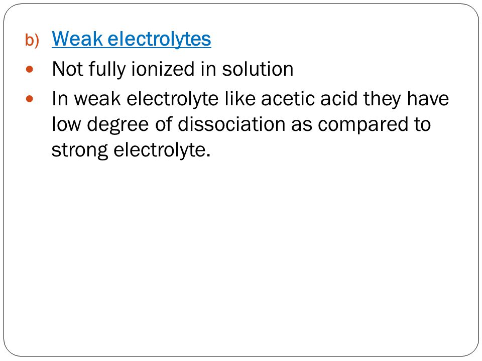 Weak electrolytes Not fully ionized in solution.