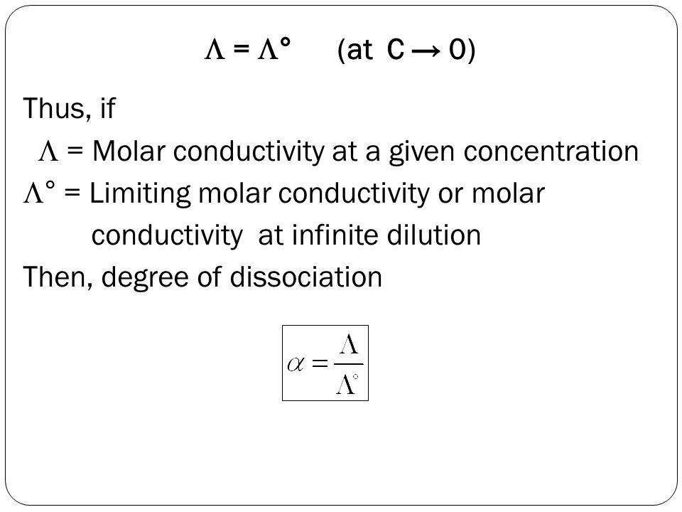  = ° (at C → 0) Thus, if.  = Molar conductivity at a given concentration. ° = Limiting molar conductivity or molar.