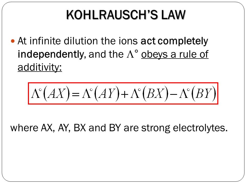KOHLRAUSCH'S LAW At infinite dilution the ions act completely independently, and the ° obeys a rule of additivity: