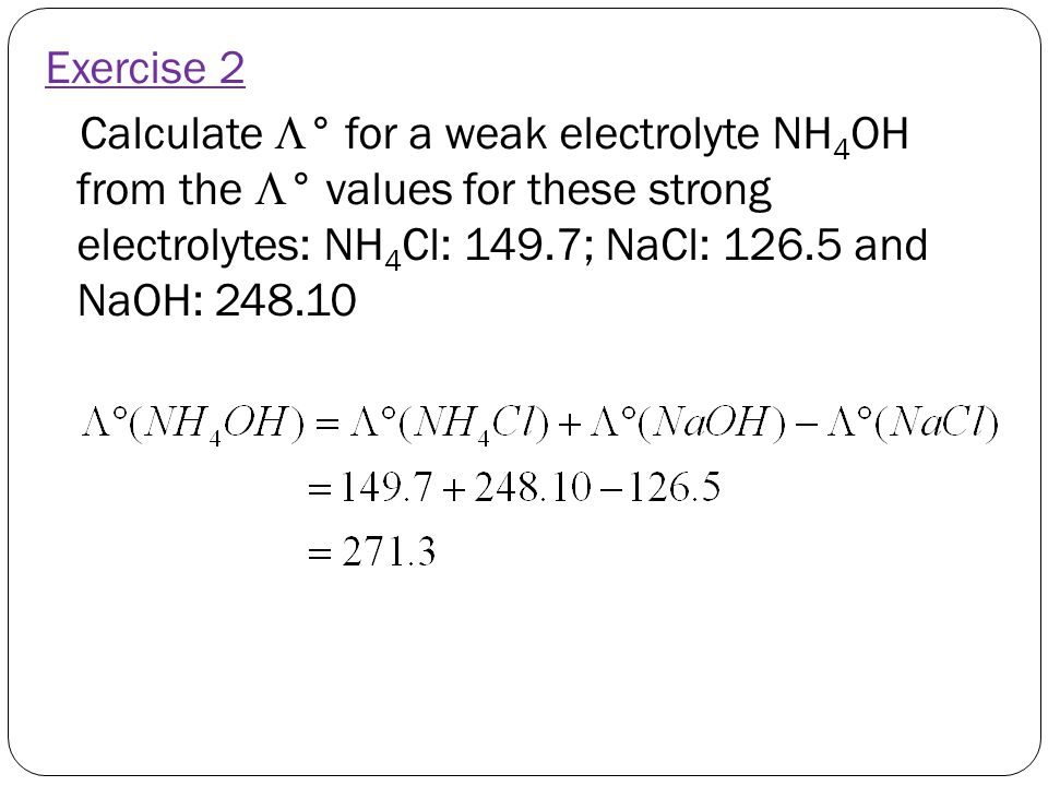 Exercise 2 Calculate ° for a weak electrolyte NH4OH from the ° values for these strong electrolytes: NH4Cl: 149.7; NaCl: 126.5 and NaOH: 248.10.