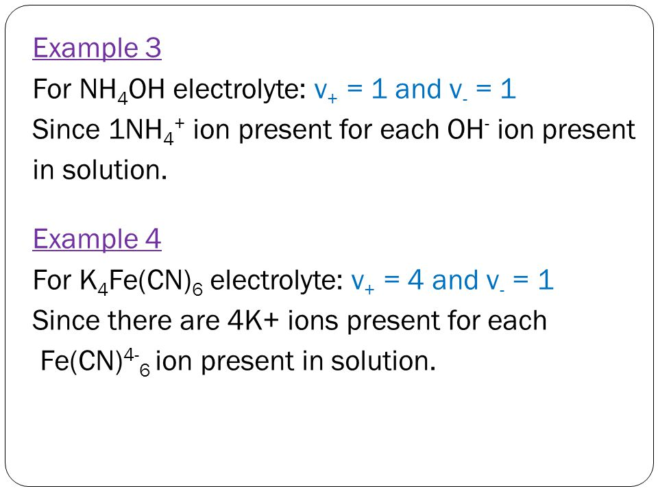Example 3 For NH4OH electrolyte: v+ = 1 and v- = 1 Since 1NH4+ ion present for each OH- ion present in solution.
