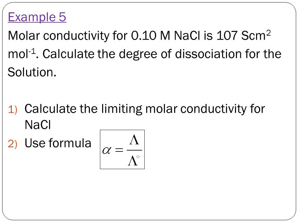 Example 5 Molar conductivity for 0.10 M NaCl is 107 Scm2. mol-1. Calculate the degree of dissociation for the.