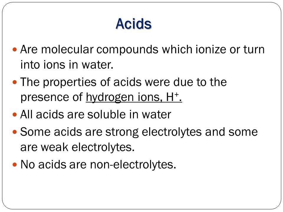 Acids Are molecular compounds which ionize or turn into ions in water.