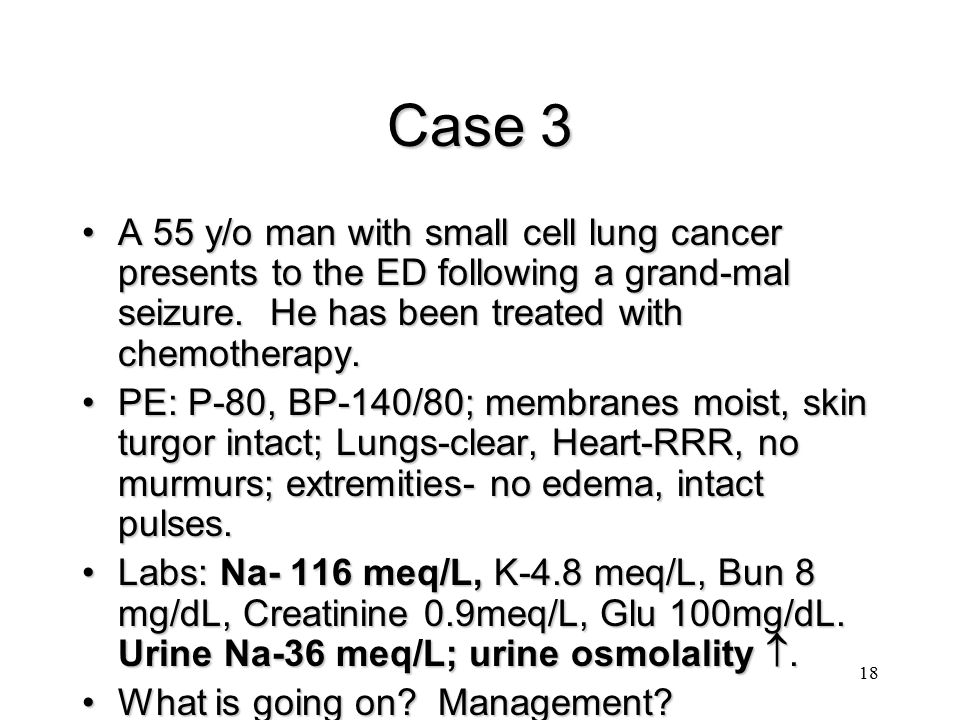 Case 3 A 55 y/o man with small cell lung cancer presents to the ED following a grand-mal seizure. He has been treated with chemotherapy.