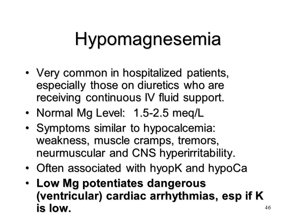 Hypomagnesemia Very common in hospitalized patients, especially those on diuretics who are receiving continuous IV fluid support.