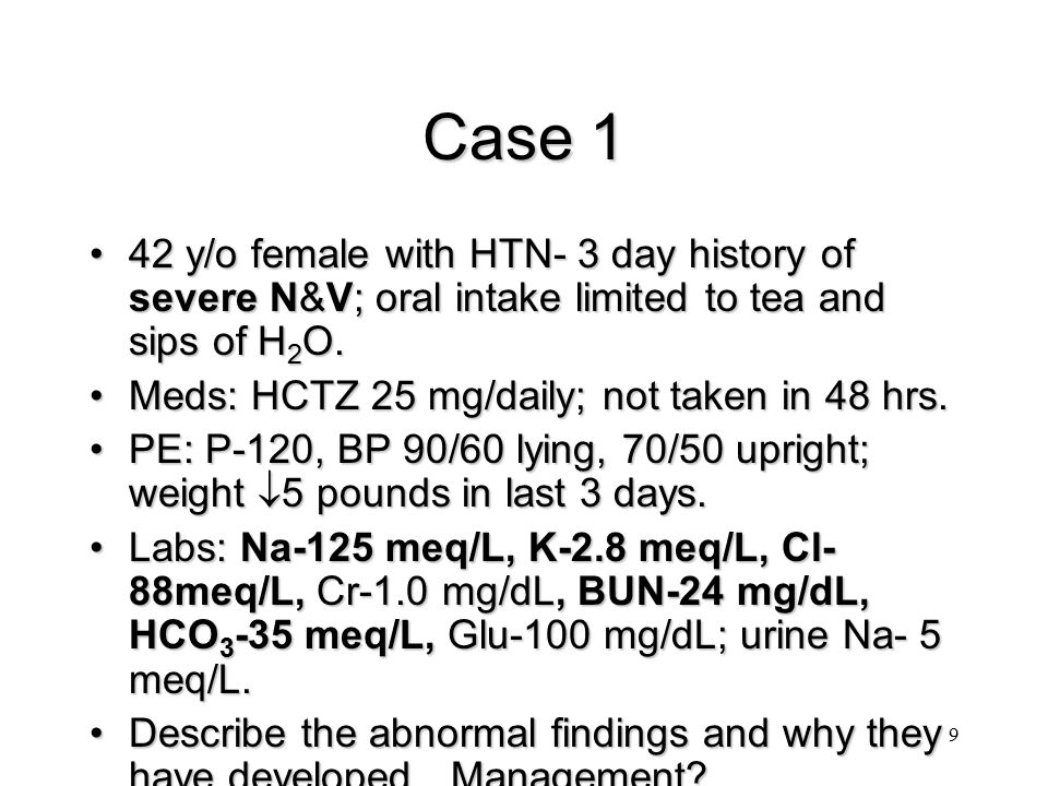 Case 1 42 y/o female with HTN- 3 day history of severe N&V; oral intake limited to tea and sips of H2O.