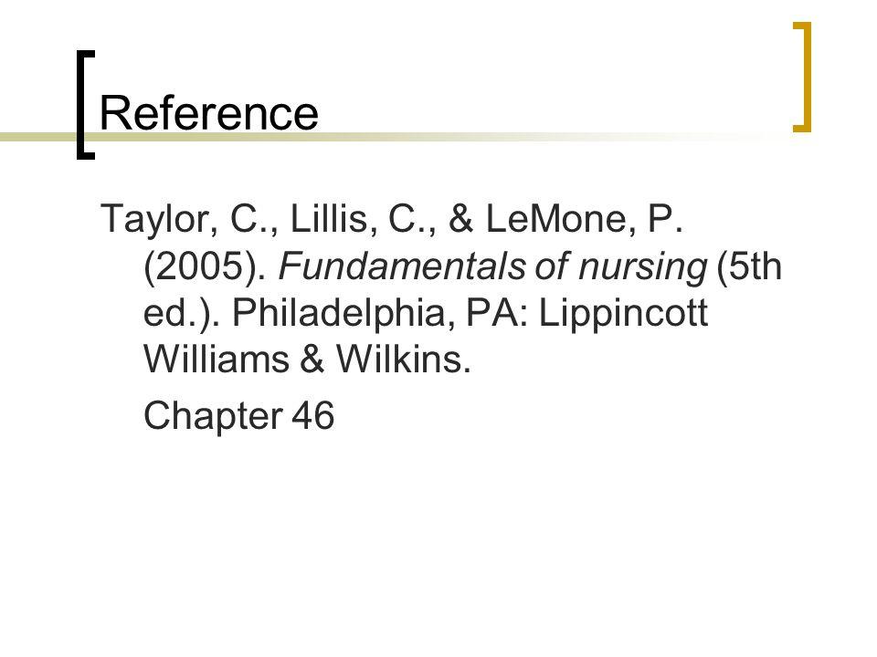 Reference Taylor, C., Lillis, C., & LeMone, P. (2005). Fundamentals of nursing (5th ed.). Philadelphia, PA: Lippincott Williams & Wilkins.