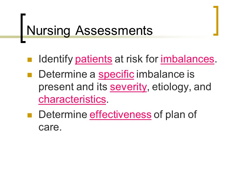 Nursing Assessments Identify patients at risk for imbalances.