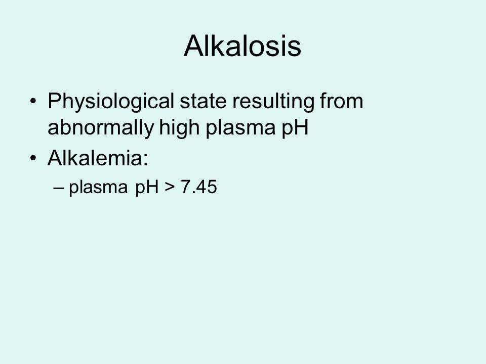 Alkalosis Physiological state resulting from abnormally high plasma pH