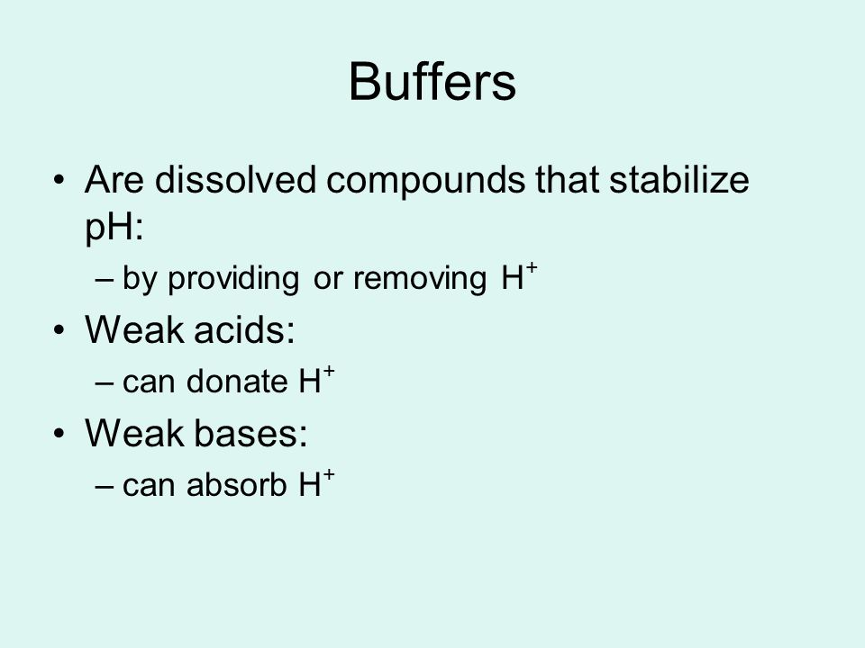 Buffers Are dissolved compounds that stabilize pH: Weak acids: