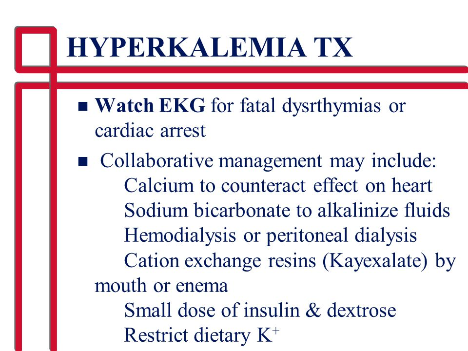 HYPERKALEMIA TX Watch EKG for fatal dysrthymias or cardiac arrest