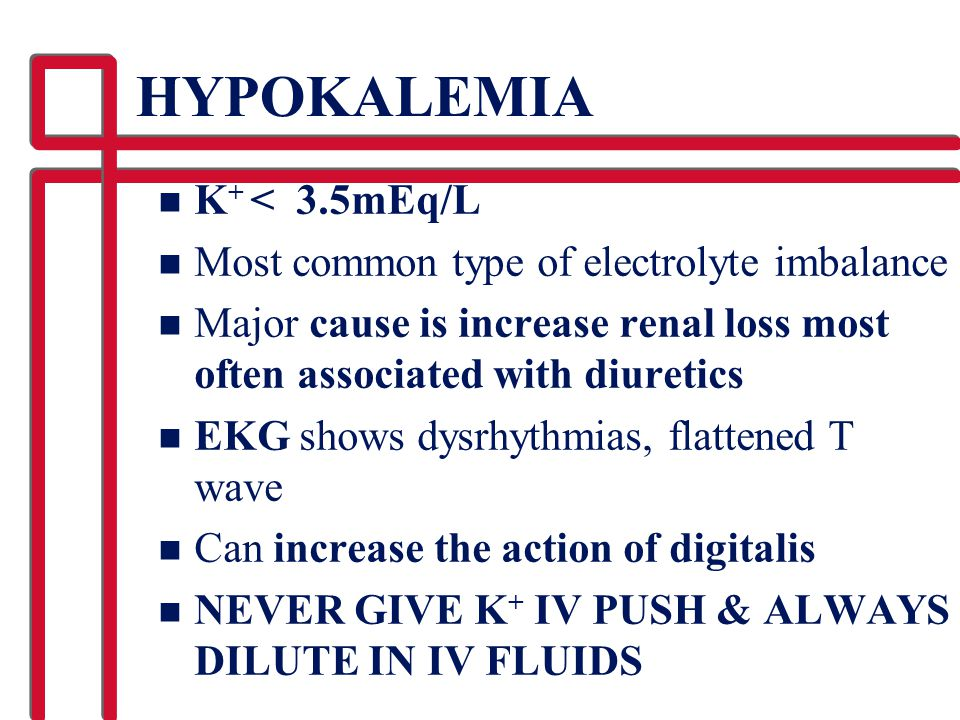 HYPOKALEMIA K+ < 3.5mEq/L Most common type of electrolyte imbalance