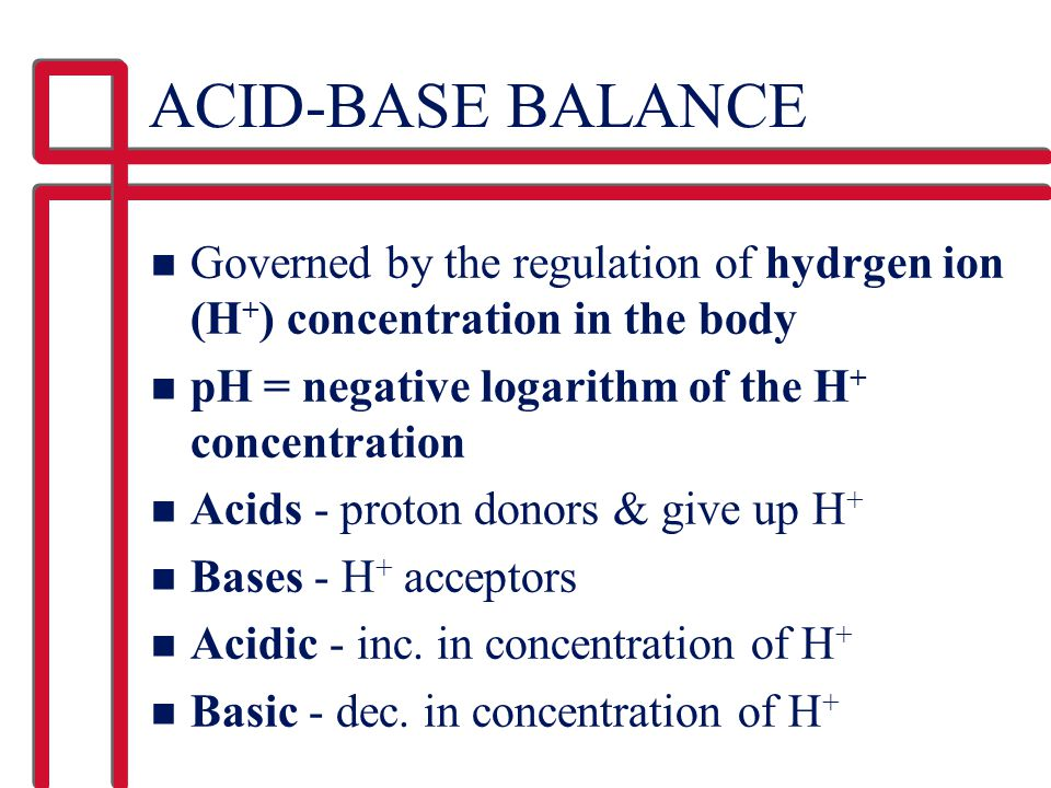 ACID-BASE BALANCE Governed by the regulation of hydrgen ion (H+) concentration in the body. pH = negative logarithm of the H+ concentration.