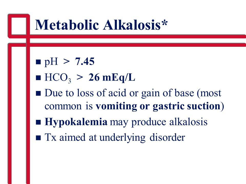 Metabolic Alkalosis* pH > 7.45 HCO3 > 26 mEq/L