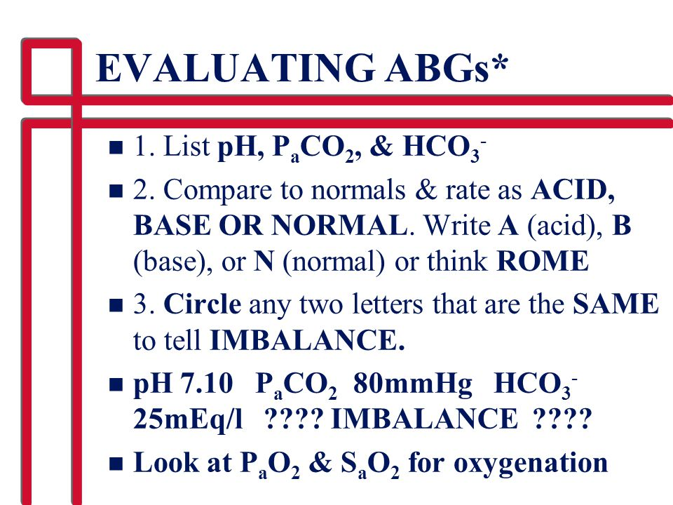 EVALUATING ABGs* 1. List pH, PaCO2, & HCO3-