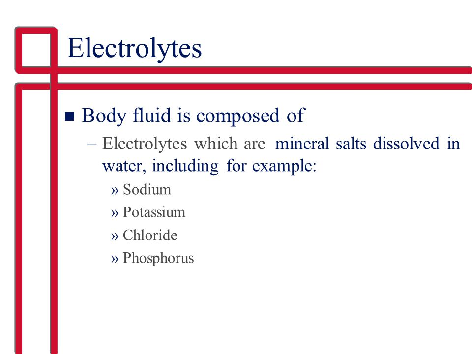 Electrolytes Body fluid is composed of