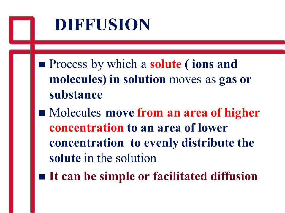 DIFFUSION Process by which a solute ( ions and molecules) in solution moves as gas or substance.