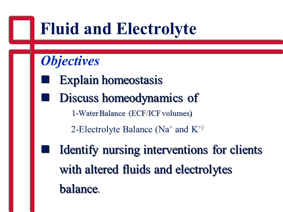Fluid and Electrolyte Objectives Explain homeostasis