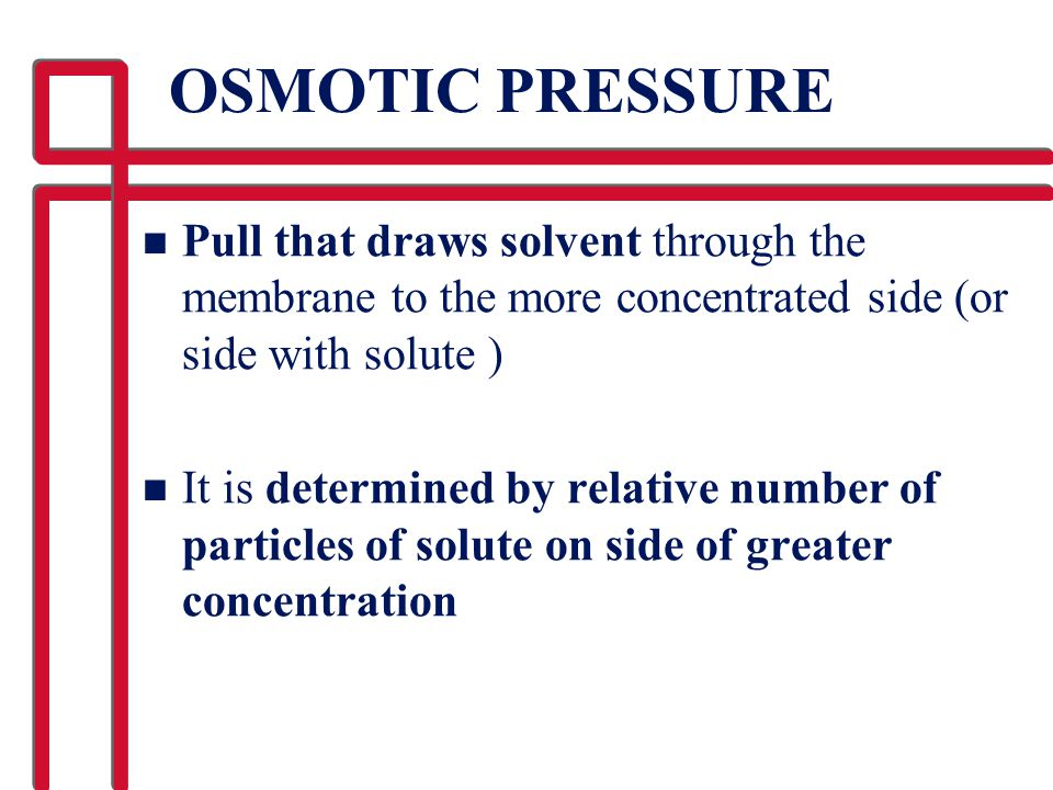 OSMOTIC PRESSURE Pull that draws solvent through the membrane to the more concentrated side (or side with solute )