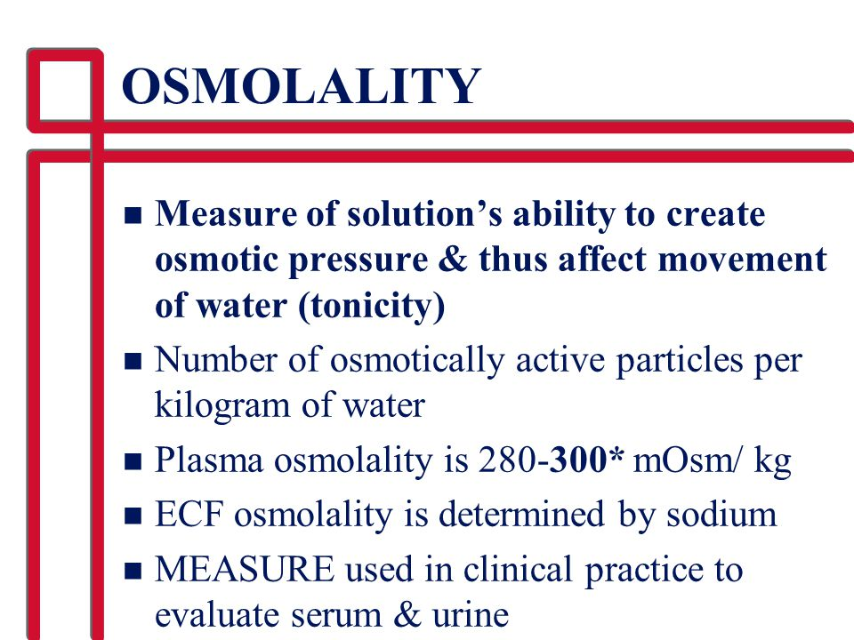 OSMOLALITY Measure of solution's ability to create osmotic pressure & thus affect movement of water (tonicity)