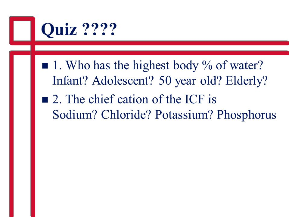 Quiz 1. Who has the highest body % of water Infant Adolescent 50 year old Elderly