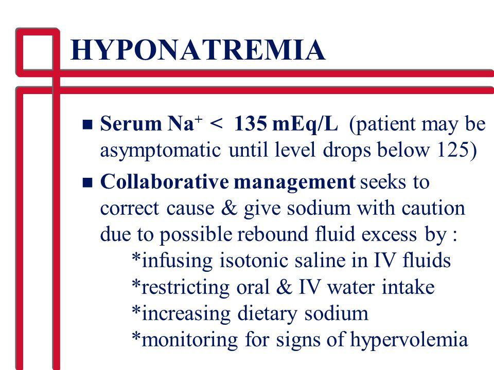 HYPONATREMIA Serum Na+ < 135 mEq/L (patient may be asymptomatic until level drops below 125)