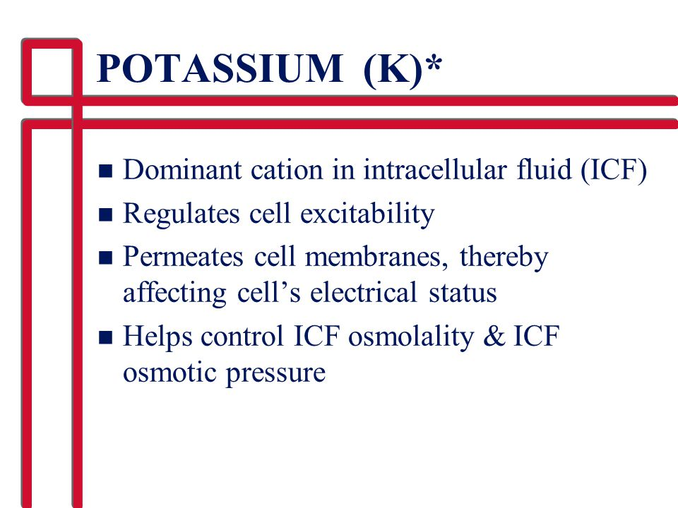 POTASSIUM (K)* Dominant cation in intracellular fluid (ICF)