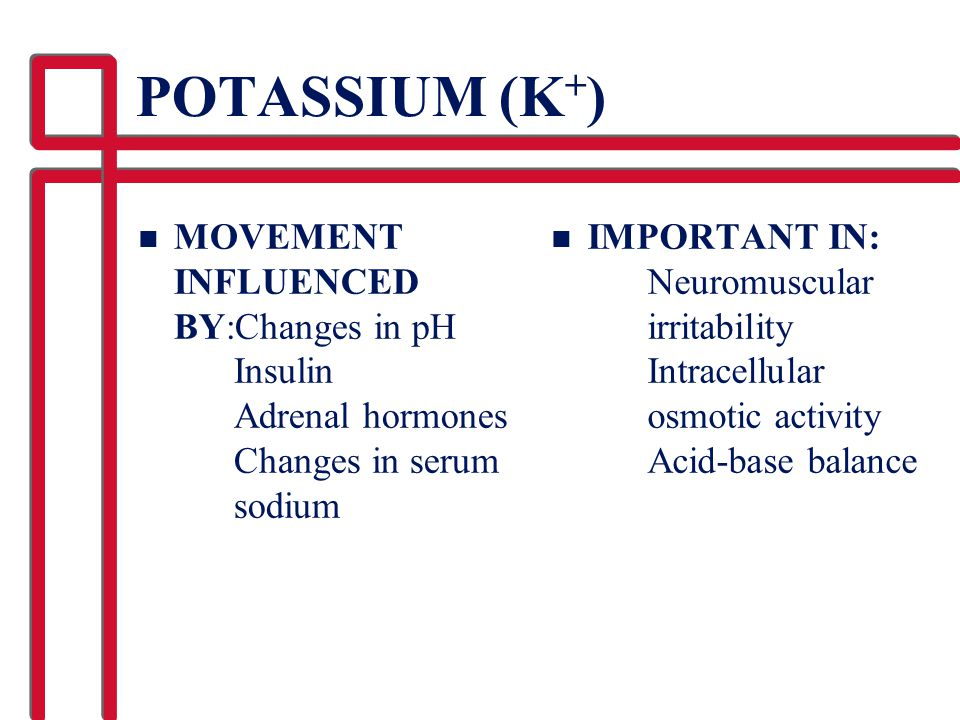 POTASSIUM (K+) MOVEMENT INFLUENCED BY:Changes in pH Insulin Adrenal hormones Changes in serum sodium.