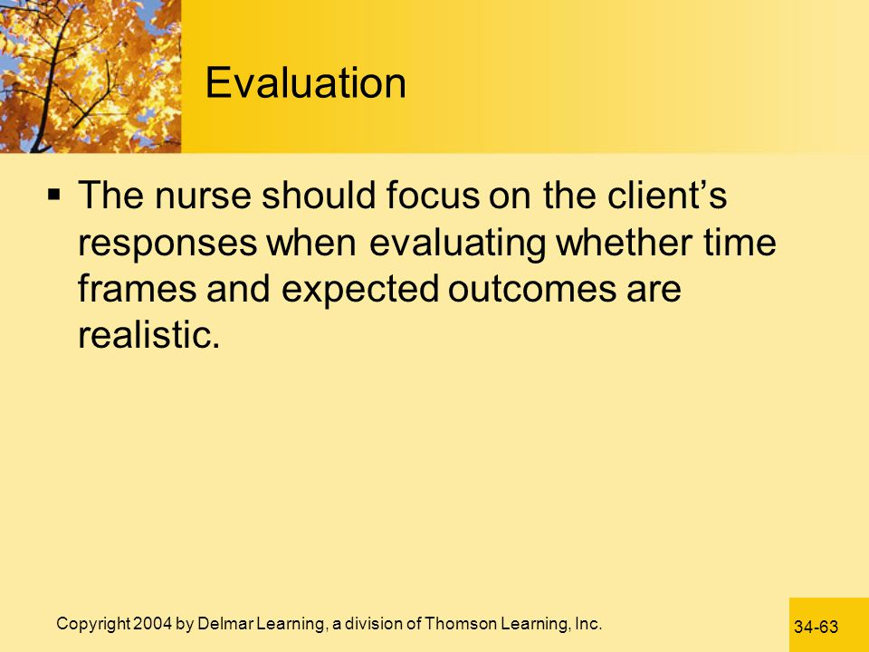 Evaluation The nurse should focus on the client's responses when evaluating whether time frames and expected outcomes are realistic.