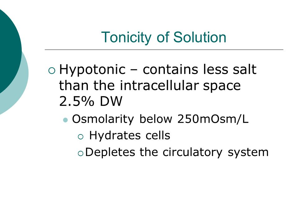 Tonicity of Solution Hypotonic – contains less salt than the intracellular space 2.5% DW. Osmolarity below 250mOsm/L.