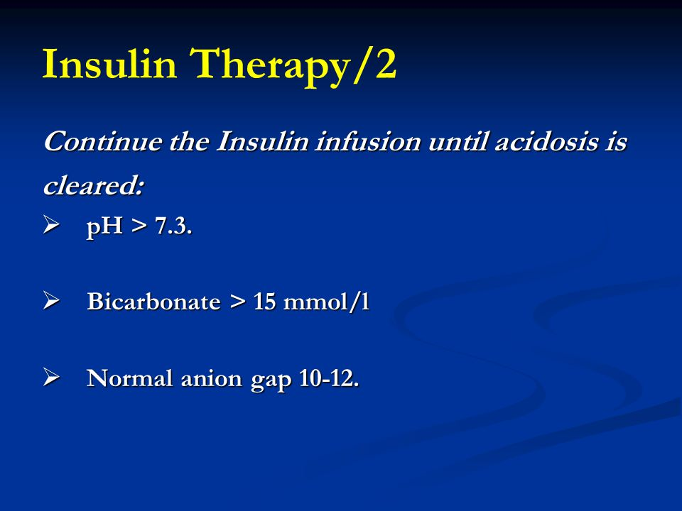 Insulin Therapy/2 Continue the Insulin infusion until acidosis is