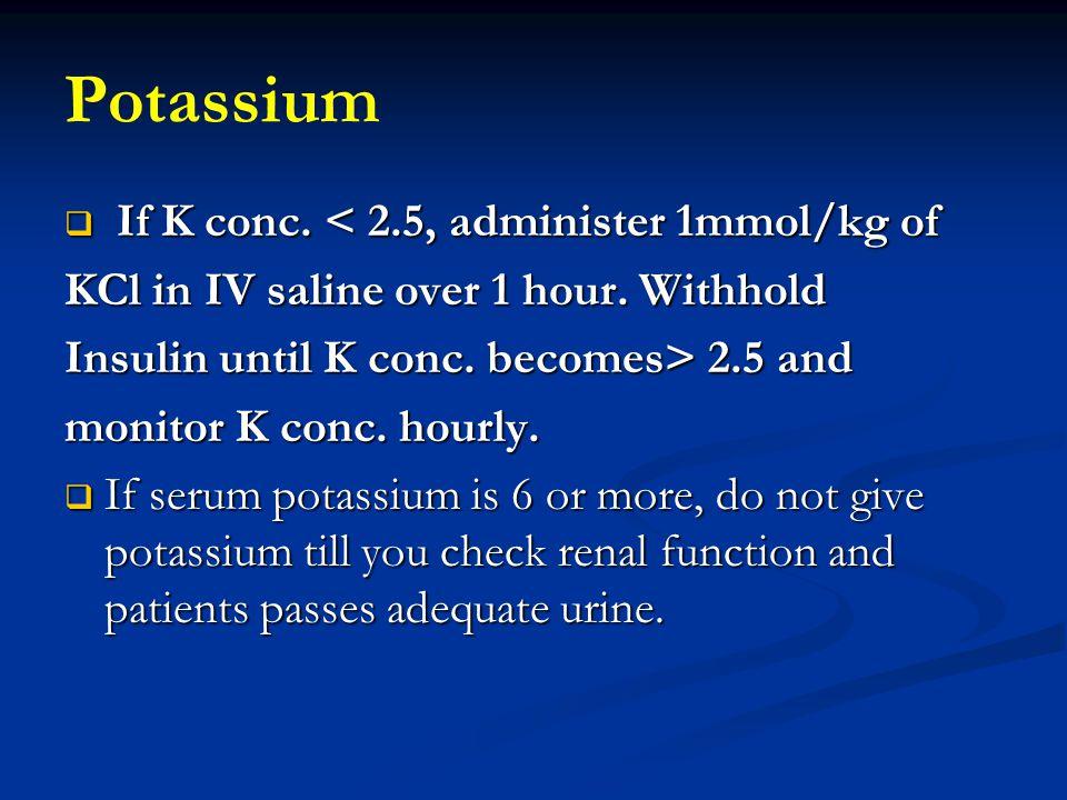 Potassium If K conc. < 2.5, administer 1mmol/kg of